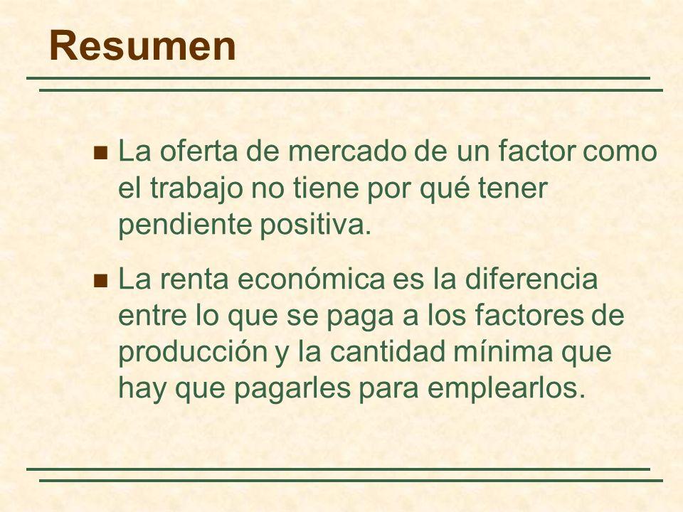 La oferta de mercado de un factor como el trabajo no tiene por qué tener pendiente positiva. La renta económica es la diferencia entre lo que se paga