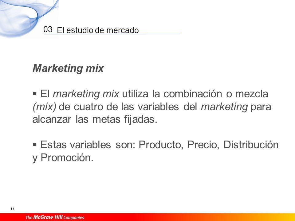 El estudio de mercado 11 03 Marketing mix El marketing mix utiliza la combinación o mezcla (mix) de cuatro de las variables del marketing para alcanza