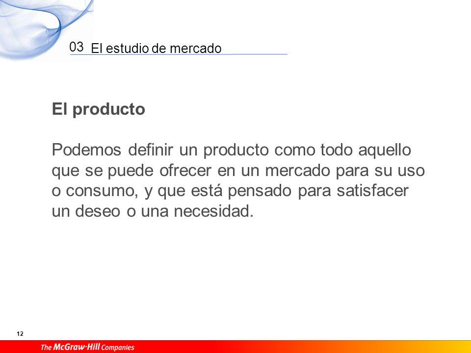 El estudio de mercado 12 03 El producto Podemos definir un producto como todo aquello que se puede ofrecer en un mercado para su uso o consumo, y que