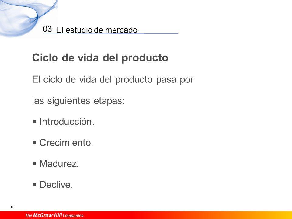El estudio de mercado 18 03 Ciclo de vida del producto El ciclo de vida del producto pasa por las siguientes etapas: Introducción. Crecimiento. Madure