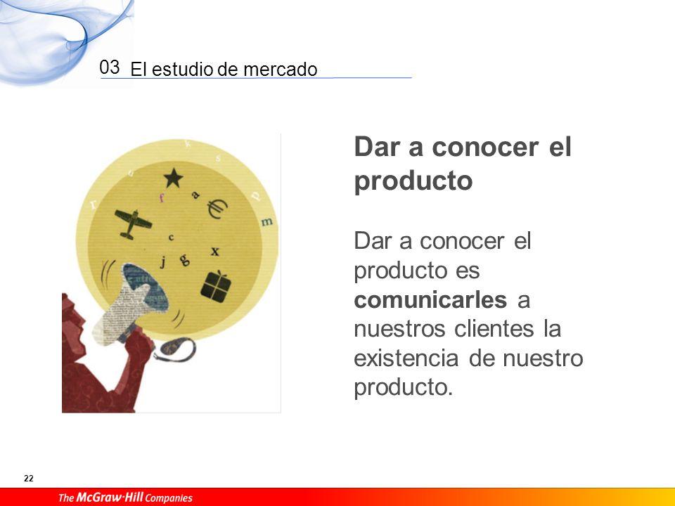 El estudio de mercado 22 03 Dar a conocer el producto Dar a conocer el producto es comunicarles a nuestros clientes la existencia de nuestro producto.
