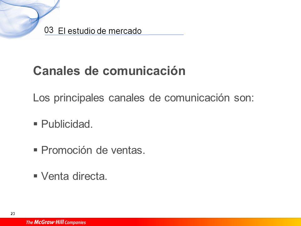 El estudio de mercado 23 03 Canales de comunicación Los principales canales de comunicación son: Publicidad. Promoción de ventas. Venta directa.