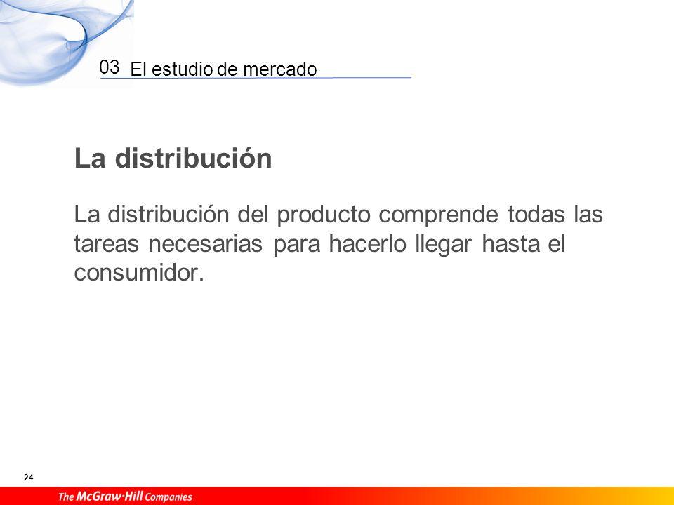 El estudio de mercado 24 03 La distribución La distribución del producto comprende todas las tareas necesarias para hacerlo llegar hasta el consumidor