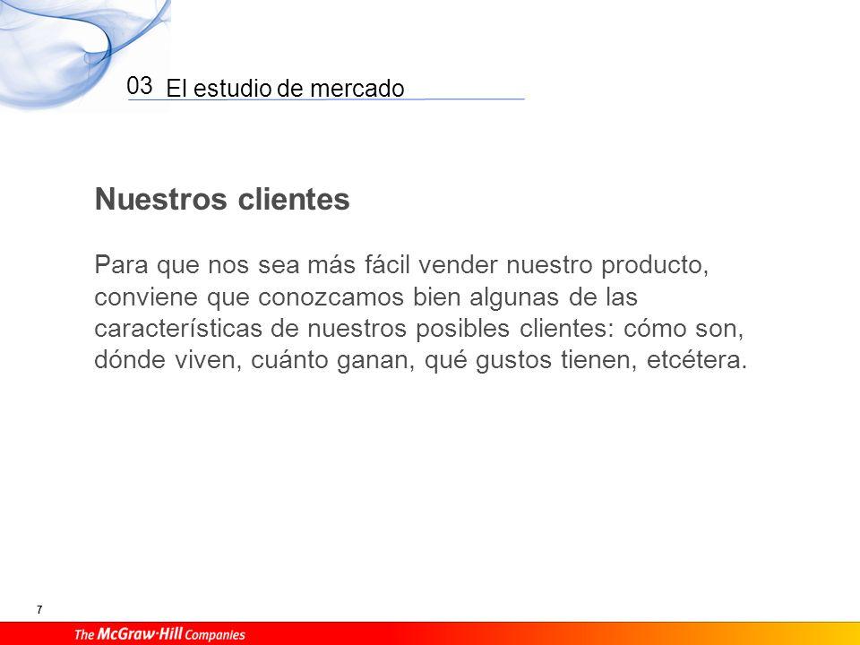El estudio de mercado 7 03 Nuestros clientes Para que nos sea más fácil vender nuestro producto, conviene que conozcamos bien algunas de las caracterí