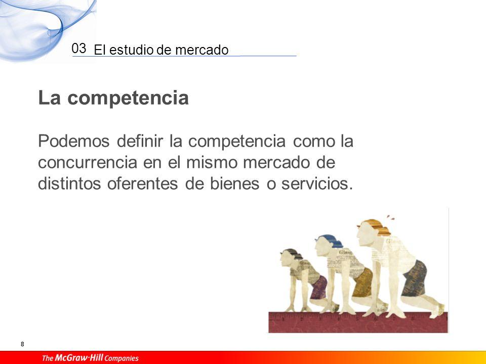 El estudio de mercado 8 03 La competencia Podemos definir la competencia como la concurrencia en el mismo mercado de distintos oferentes de bienes o s