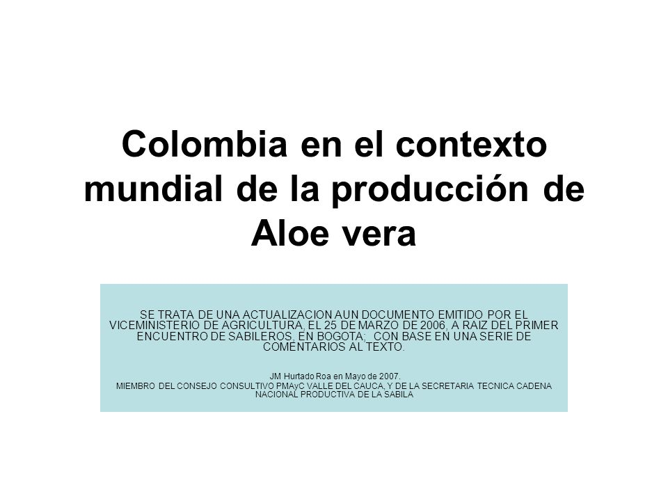Colombia en el contexto mundial de la producción de Aloe vera SE TRATA DE UNA ACTUALIZACION AUN DOCUMENTO EMITIDO POR EL VICEMINISTERIO DE AGRICULTURA