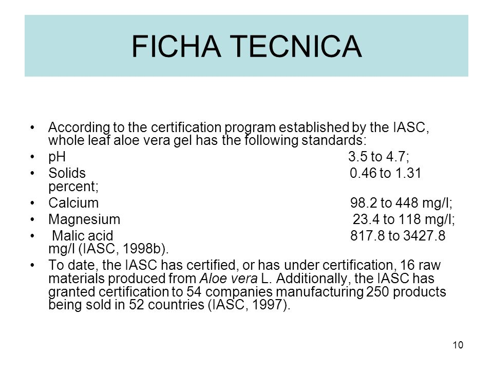 10 FICHA TECNICA According to the certification program established by the IASC, whole leaf aloe vera gel has the following standards: pH 3.5 to 4.7; Solids 0.46 to 1.31 percent; Calcium 98.2 to 448 mg/l; Magnesium 23.4 to 118 mg/l; Malic acid 817.8 to 3427.8 mg/l (IASC, 1998b).