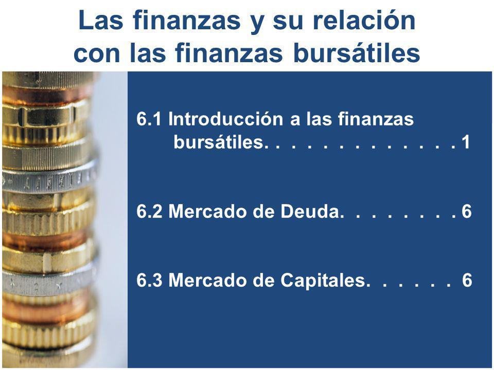 6.1 Introducción a las finanzas bursátiles............. 1 6.2 Mercado de Deuda........ 6 6.3 Mercado de Capitales...... 6 Las finanzas y su relación c