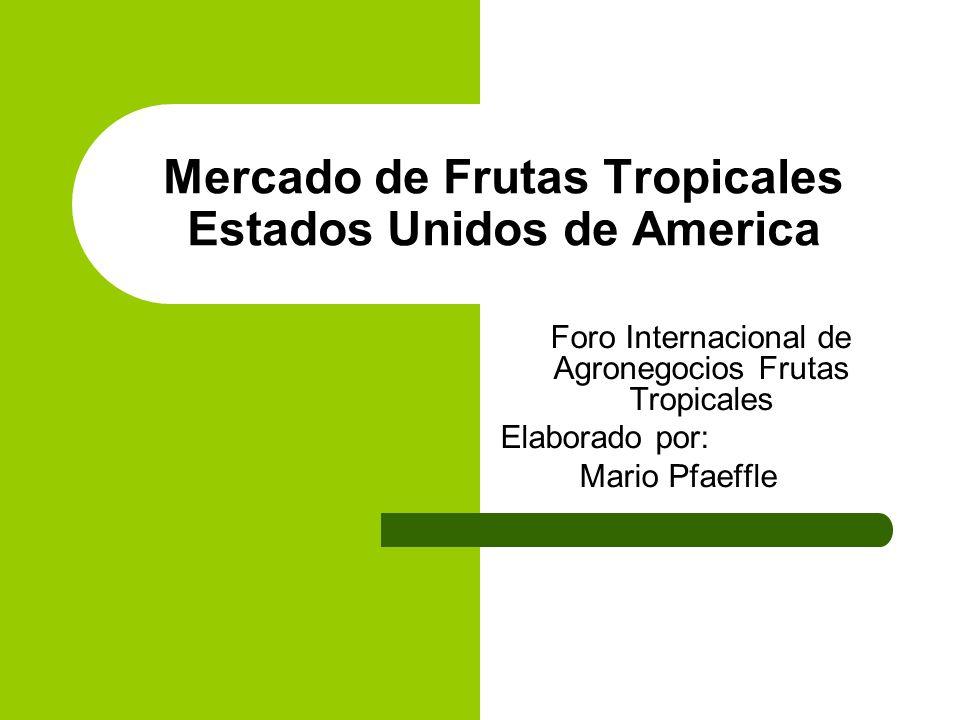 Mercado de Frutas Tropicales Estados Unidos de America Foro Internacional de Agronegocios Frutas Tropicales Elaborado por: Mario Pfaeffle