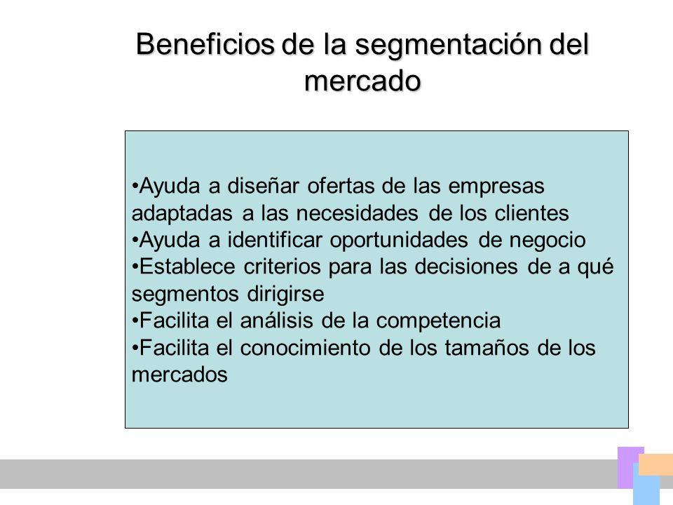 Beneficios de la segmentación del mercado Ayuda a diseñar ofertas de las empresas adaptadas a las necesidades de los clientes Ayuda a identificar oportunidades de negocio Establece criterios para las decisiones de a qué segmentos dirigirse Facilita el análisis de la competencia Facilita el conocimiento de los tamaños de los mercados