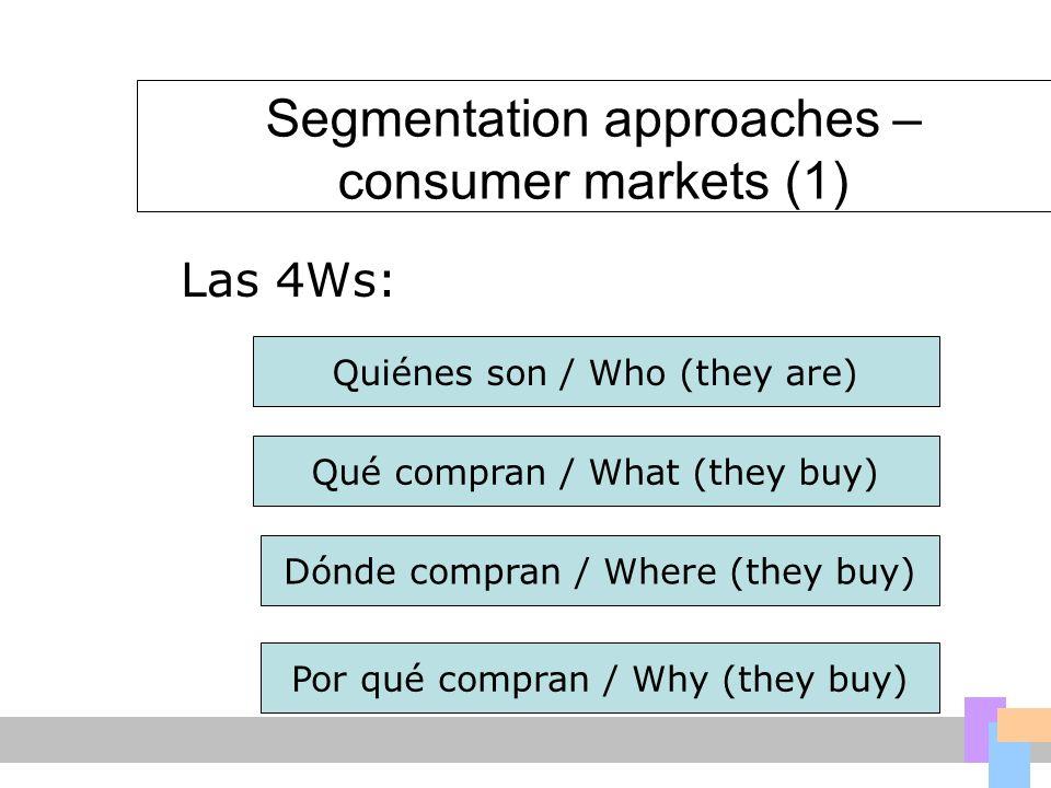 Segmentation approaches – consumer markets (1) Quiénes son / Who (they are) Qué compran / What (they buy) Dónde compran / Where (they buy) Las 4Ws: Po