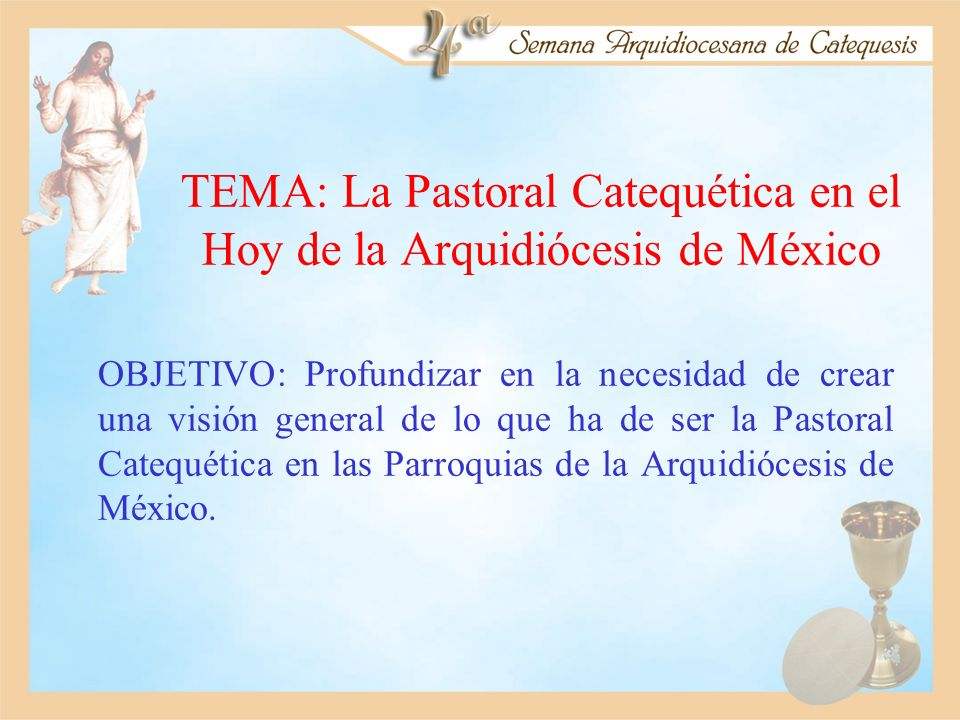 TEMA: La Pastoral Catequética en el Hoy de la Arquidiócesis de México OBJETIVO: Profundizar en la necesidad de crear una visión general de lo que ha d