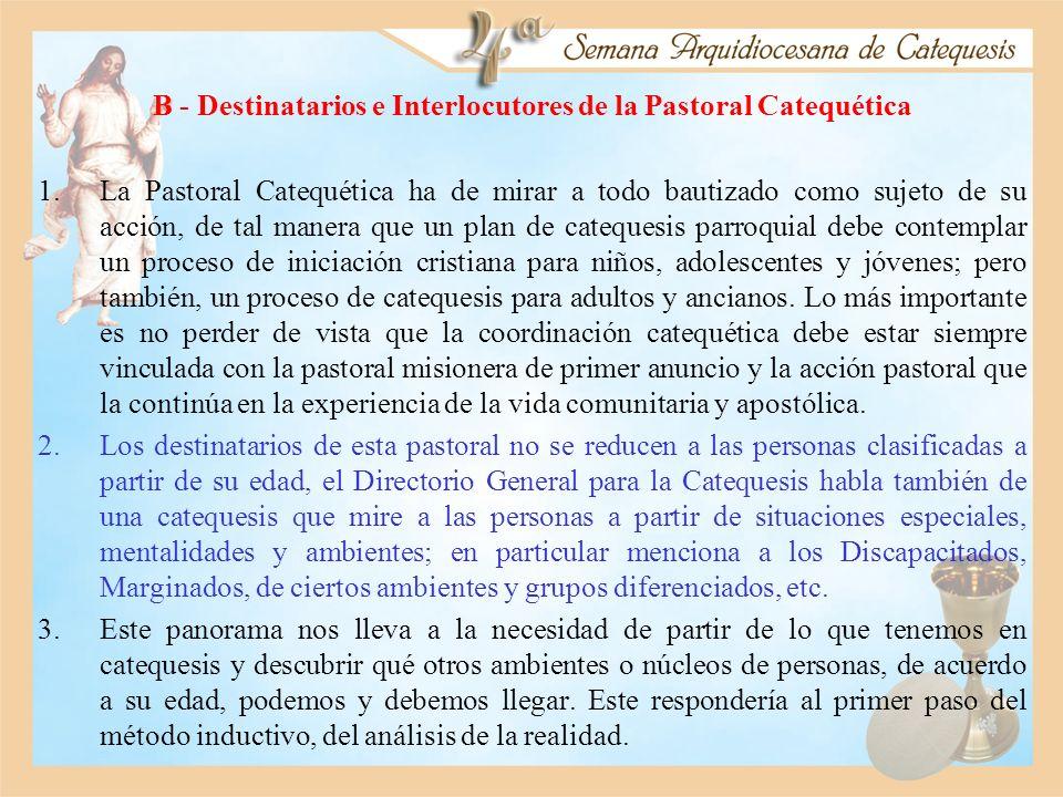 B - Destinatarios e Interlocutores de la Pastoral Catequética 1.La Pastoral Catequética ha de mirar a todo bautizado como sujeto de su acción, de tal