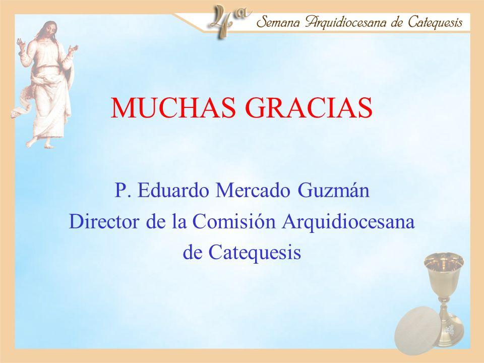 MUCHAS GRACIAS P. Eduardo Mercado Guzmán Director de la Comisión Arquidiocesana de Catequesis