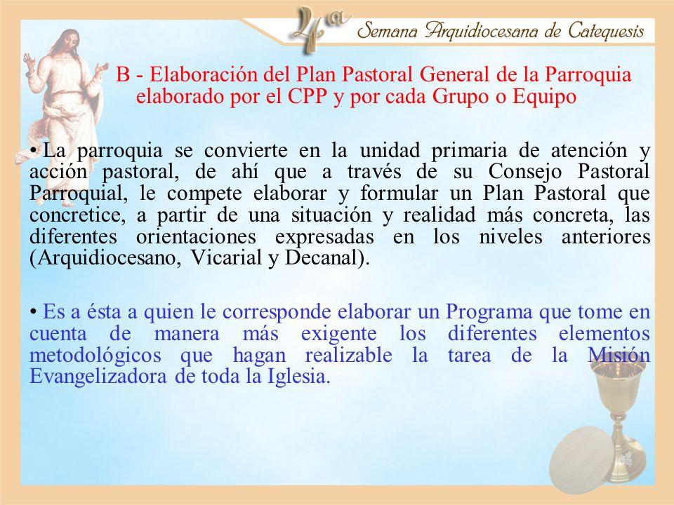 B - Elaboración del Plan Pastoral General de la Parroquia elaborado por el CPP y por cada Grupo o Equipo La parroquia se convierte en la unidad primar