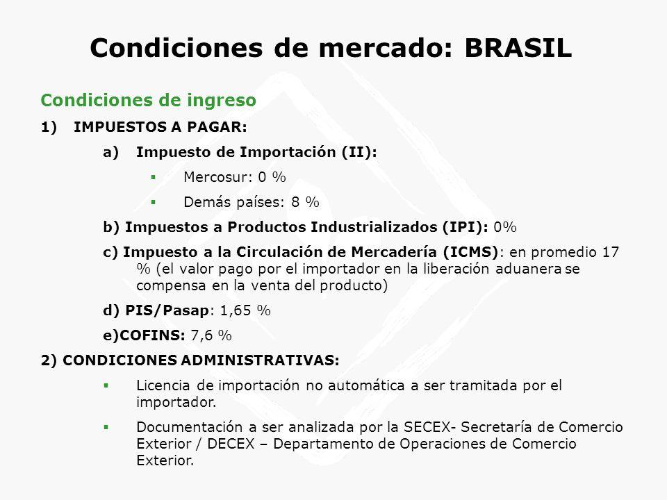 Condiciones de mercado: BRASIL Condiciones de ingreso 1)IMPUESTOS A PAGAR: a)Impuesto de Importación (II): Mercosur: 0 % Demás países: 8 % b) Impuesto