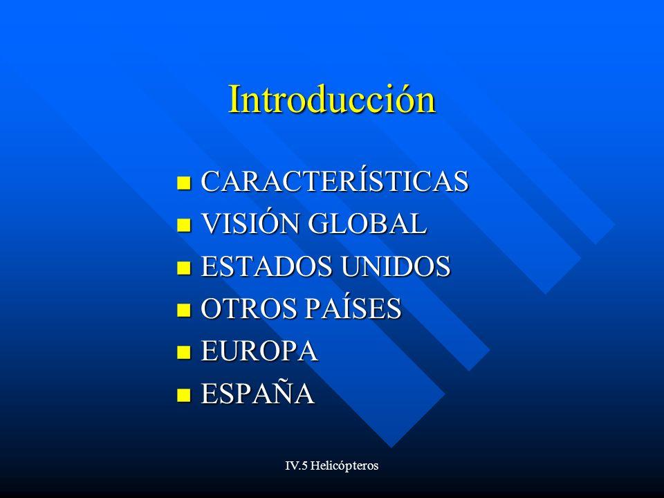 IV.5 Helicópteros Introducción CARACTERÍSTICAS CARACTERÍSTICAS VISIÓN GLOBAL VISIÓN GLOBAL ESTADOS UNIDOS ESTADOS UNIDOS OTROS PAÍSES OTROS PAÍSES EUROPA EUROPA ESPAÑA ESPAÑA