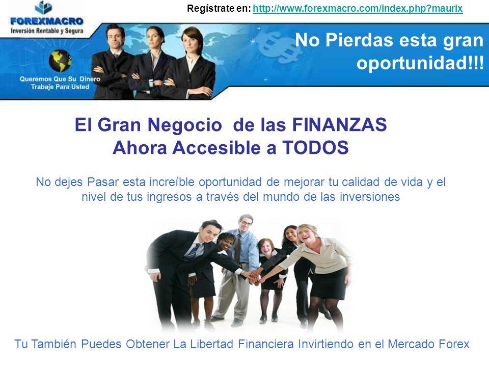 Regístrate en: http://www.forexmacro.com/index.php?maurixhttp://www.forexmacro.com/index.php?maurix No dejes Pasar esta increíble oportunidad de mejorar tu calidad de vida y el nivel de tus ingresos a través del mundo de las inversiones Tu También Puedes Obtener La Libertad Financiera Invirtiendo en el Mercado Forex El Gran Negocio de las FINANZAS Ahora Accesible a TODOS No Pierdas esta gran oportunidad!!!