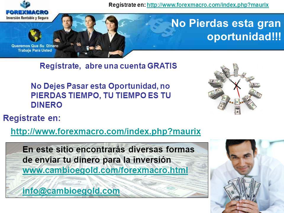 Regístrate en: http://www.forexmacro.com/index.php?maurixhttp://www.forexmacro.com/index.php?maurix Regístrate, abre una cuenta GRATIS No Dejes Pasar esta Oportunidad, no PIERDAS TIEMPO, TU TIEMPO ES TU DINERO http://www.forexmacro.com/index.php?maurix Regístrate en: En este sitio encontrarás diversas formas de enviar tu dinero para la inversión www.cambioegold.com/forexmacro.html info@cambioegold.com No Pierdas esta gran oportunidad!!!