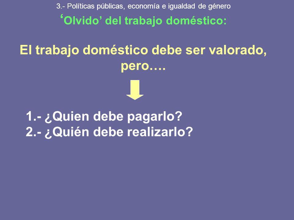 3.- Políticas públicas, economía e igualdad de género Olvido del trabajo doméstico: El trabajo doméstico debe ser valorado, pero…. 1.- ¿Quien debe pag