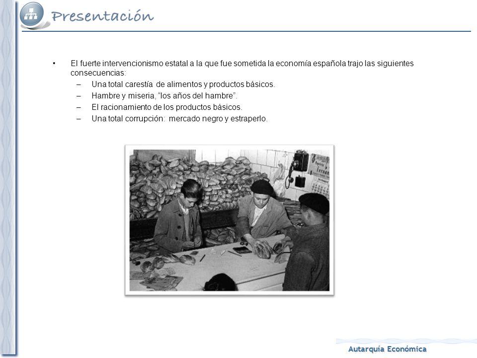 Autarquía Económica El fuerte intervencionismo estatal a la que fue sometida la economía española trajo las siguientes consecuencias: –Una total carestía de alimentos y productos básicos.