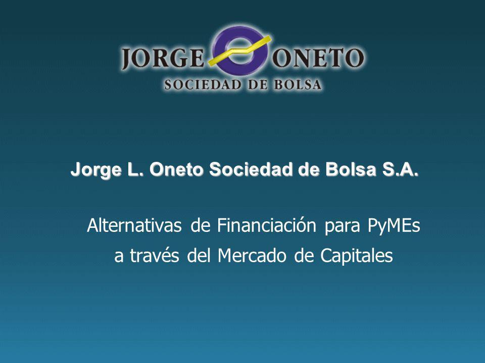 Alternativas de Financiación para PyMEs a través del Mercado de Capitales Jorge L. Oneto Sociedad de Bolsa S.A.