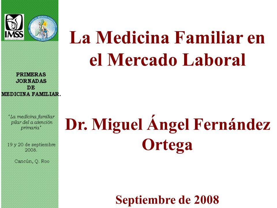 La Medicina Familiar en el Mercado Laboral Dr. Miguel Ángel Fernández Ortega Septiembre de 2008