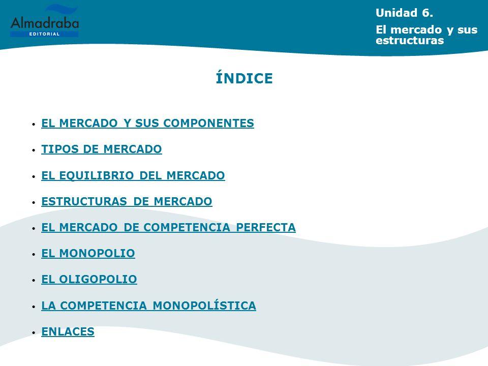 Unidad 6. El mercado y sus estructuras ÍNDICE EL MERCADO Y SUS COMPONENTES TIPOS DE MERCADO EL EQUILIBRIO DEL MERCADO ESTRUCTURAS DE MERCADO EL MERCAD