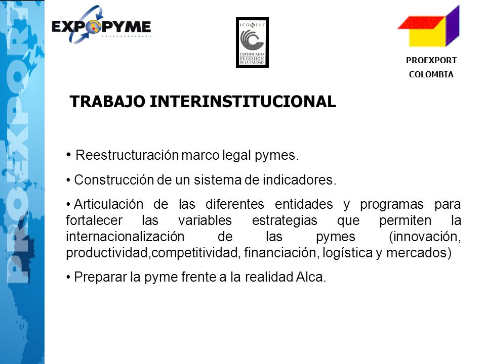 PROEXPORT COLOMBIA Reestructuración marco legal pymes. Construcción de un sistema de indicadores. Articulación de las diferentes entidades y programas