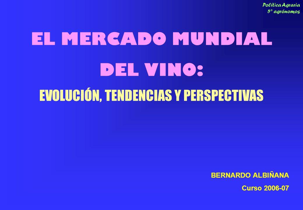Política Agraria 5º agrónomos EL MERCADO MUNDIAL DEL VINO: EVOLUCIÓN, TENDENCIAS Y PERSPECTIVAS BERNARDO ALBIÑANA Curso 2006-07