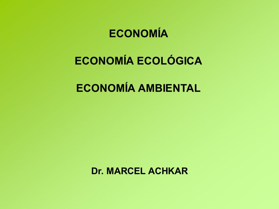 ECONOMÍA ECONOMÍA ECOLÓGICA ECONOMÍA AMBIENTAL Dr. MARCEL ACHKAR