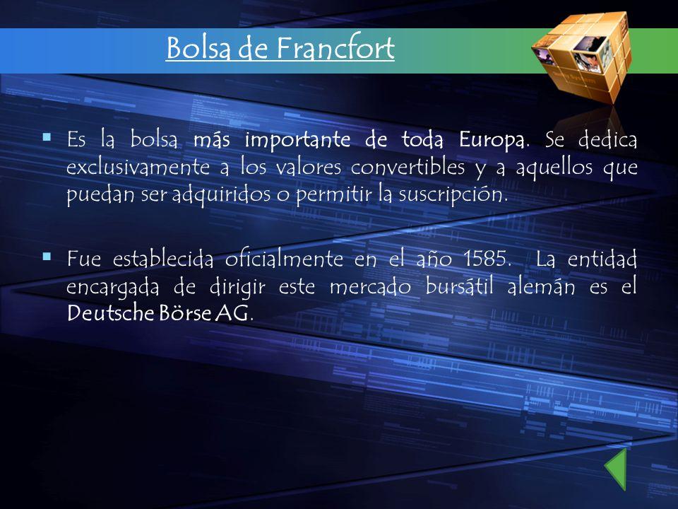 Bolsa de Francfort Es la bolsa más importante de toda Europa. Se dedica exclusivamente a los valores convertibles y a aquellos que puedan ser adquirid