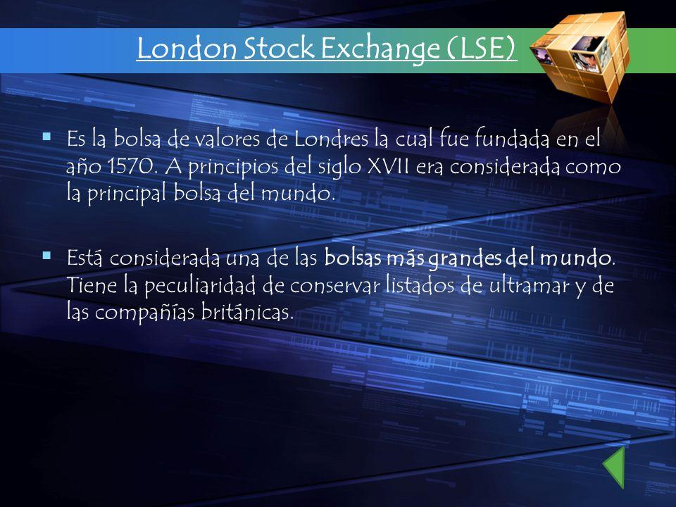 London Stock Exchange (LSE) Es la bolsa de valores de Londres la cual fue fundada en el año 1570. A principios del siglo XVII era considerada como la