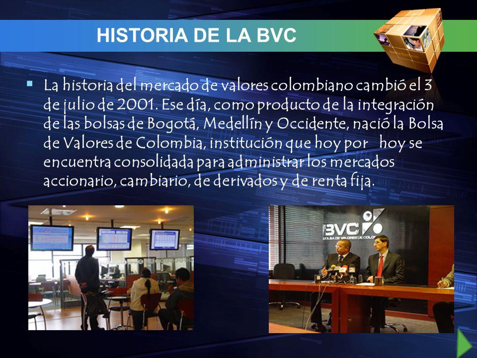 HISTORIA DE LA BVC La historia del mercado de valores colombiano cambió el 3 de julio de 2001. Ese día, como producto de la integración de las bolsas