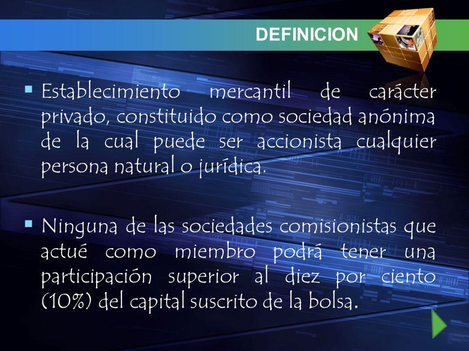 DEFINICION Establecimiento mercantil de carácter privado, constituido como sociedad anónima de la cual puede ser accionista cualquier persona natural