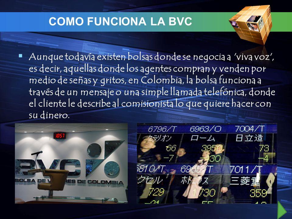 COMO FUNCIONA LA BVC Aunque todavía existen bolsas donde se negocia a 'viva voz', es decir, aquellas donde los agentes compran y venden por medio de s