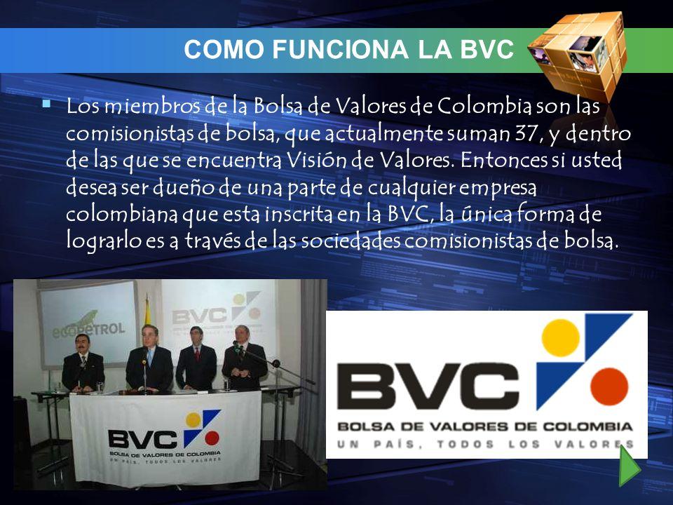 COMO FUNCIONA LA BVC Los miembros de la Bolsa de Valores de Colombia son las comisionistas de bolsa, que actualmente suman 37, y dentro de las que se