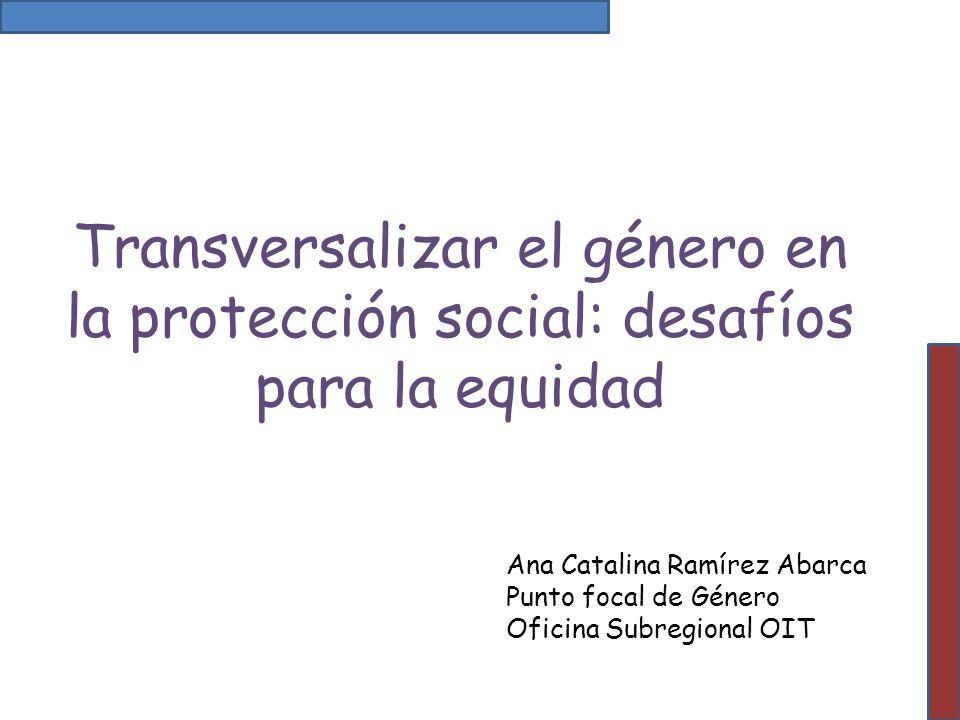 Transversalizar el género en la protección social: desafíos para la equidad Ana Catalina Ramírez Abarca Punto focal de Género Oficina Subregional OIT