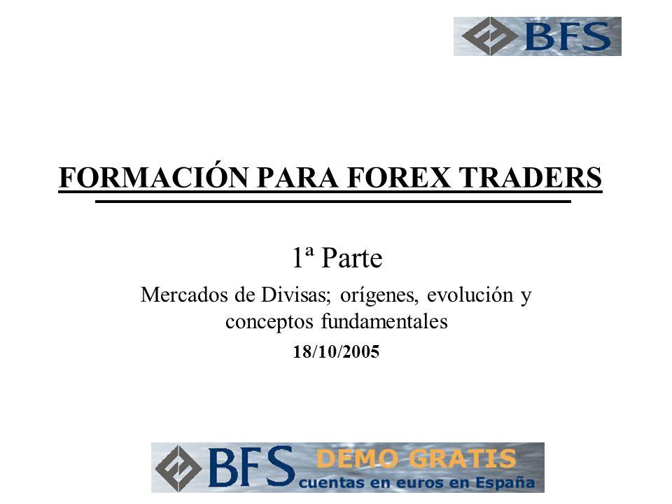 FORMACIÓN PARA FOREX TRADERS 1ª Parte Mercados de Divisas; orígenes, evolución y conceptos fundamentales 18/10/2005