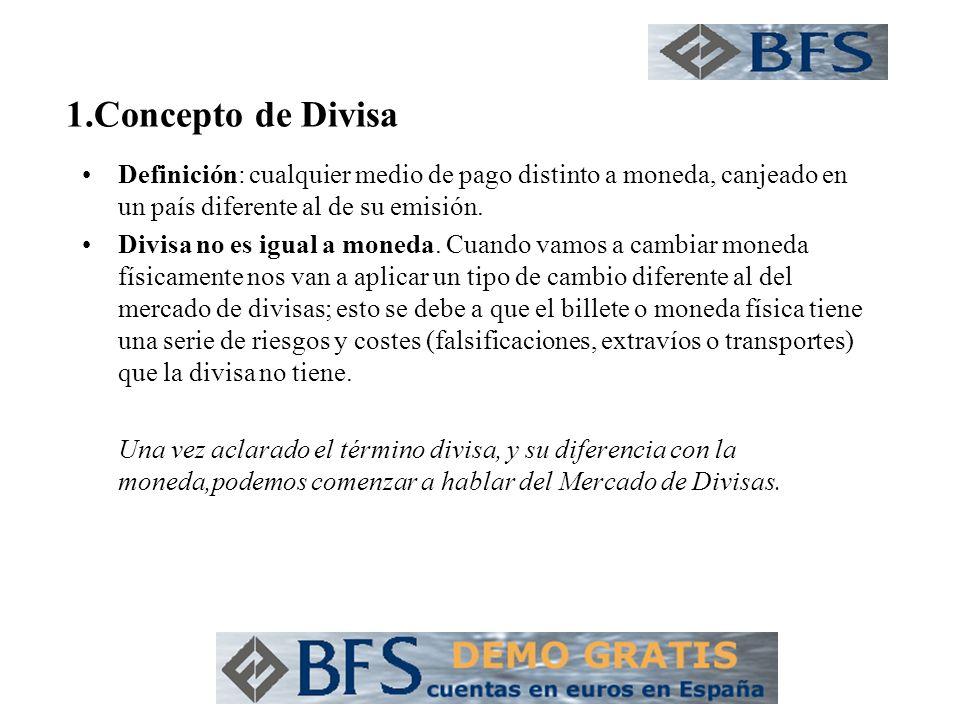 1.Concepto de Divisa Definición: cualquier medio de pago distinto a moneda, canjeado en un país diferente al de su emisión. Divisa no es igual a moned