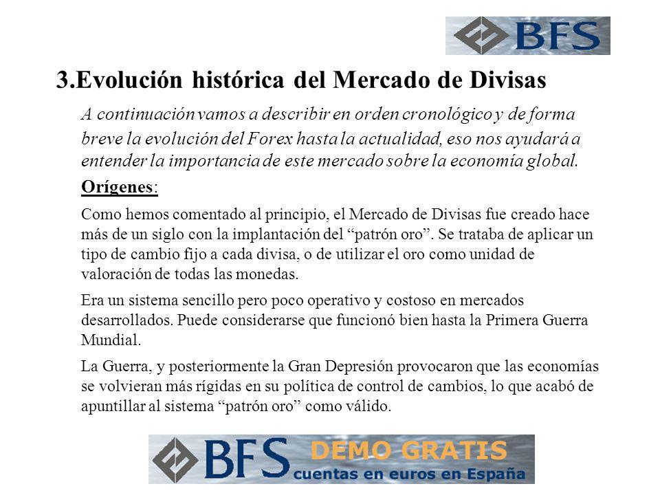 3.Evolución histórica del Mercado de Divisas A continuación vamos a describir en orden cronológico y de forma breve la evolución del Forex hasta la ac