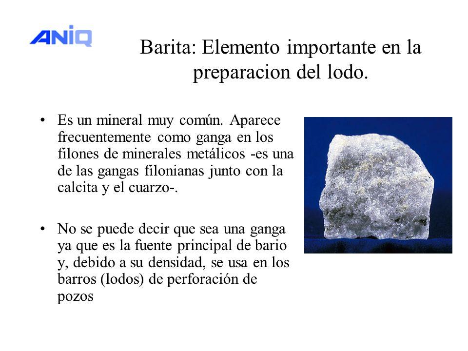 Barita: Elemento importante en la preparacion del lodo. Es un mineral muy común. Aparece frecuentemente como ganga en los filones de minerales metálic