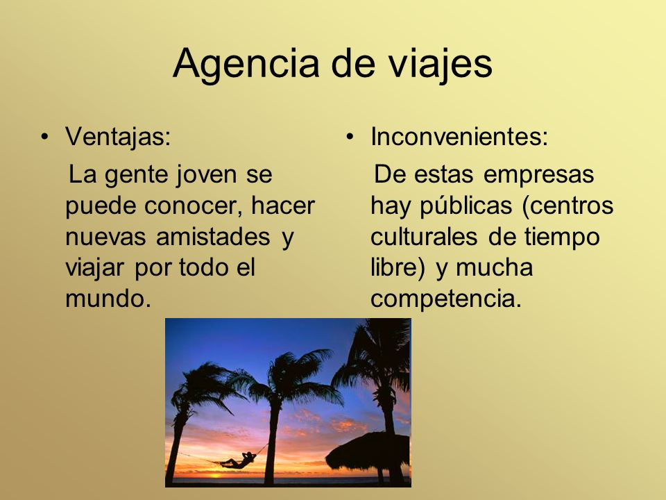 Agencia de viajes Ventajas: La gente joven se puede conocer, hacer nuevas amistades y viajar por todo el mundo. Inconvenientes: De estas empresas hay