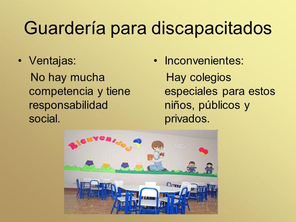 Guardería para discapacitados Ventajas: No hay mucha competencia y tiene responsabilidad social. Inconvenientes: Hay colegios especiales para estos ni