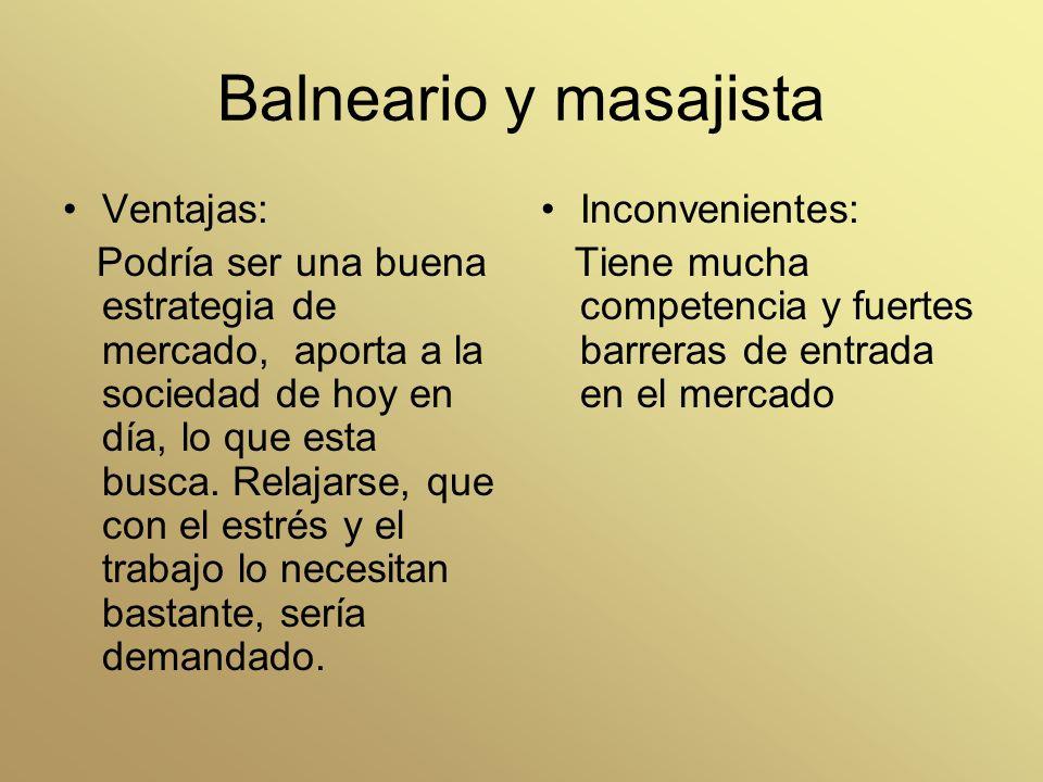 Balneario y masajista Ventajas: Podría ser una buena estrategia de mercado, aporta a la sociedad de hoy en día, lo que esta busca. Relajarse, que con