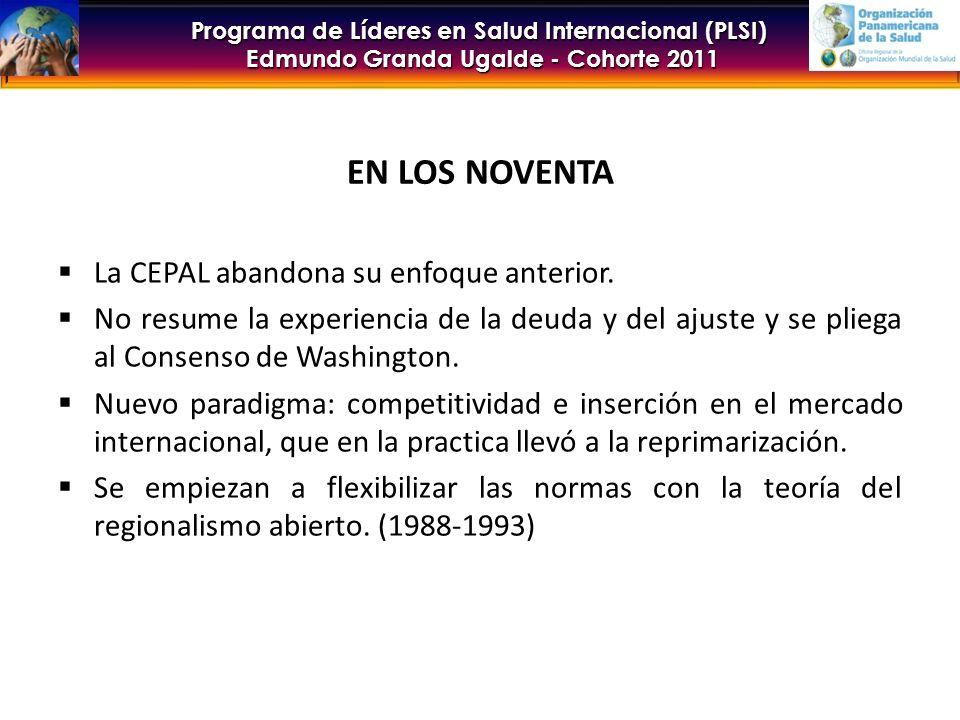 Programa de Líderes en Salud Internacional (PLSI) Edmundo Granda Ugalde - Cohorte 2011 EN LOS NOVENTA La CEPAL abandona su enfoque anterior.