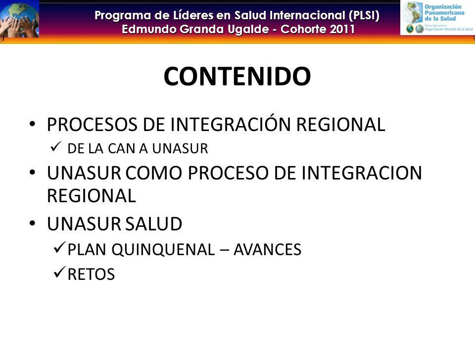 Programa de Líderes en Salud Internacional (PLSI) Edmundo Granda Ugalde - Cohorte 2011 CONTENIDO PROCESOS DE INTEGRACIÓN REGIONAL DE LA CAN A UNASUR UNASUR COMO PROCESO DE INTEGRACION REGIONAL UNASUR SALUD PLAN QUINQUENAL – AVANCES RETOS