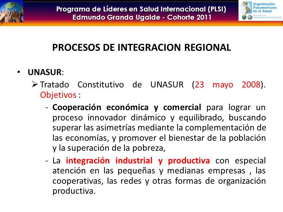 Programa de Líderes en Salud Internacional (PLSI) Edmundo Granda Ugalde - Cohorte 2011 PROCESOS DE INTEGRACION REGIONAL UNASUR: Tratado Constitutivo de UNASUR (23 mayo 2008).