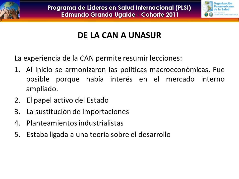 Programa de Líderes en Salud Internacional (PLSI) Edmundo Granda Ugalde - Cohorte 2011 DE LA CAN A UNASUR La experiencia de la CAN permite resumir lecciones: 1.Al inicio se armonizaron las políticas macroeconómicas.
