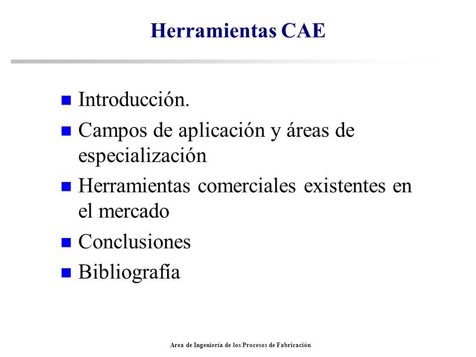 Area de Ingeniería de los Procesos de Fabricación Herramientas CAE n Introducción. n Campos de aplicación y áreas de especialización n Herramientas co